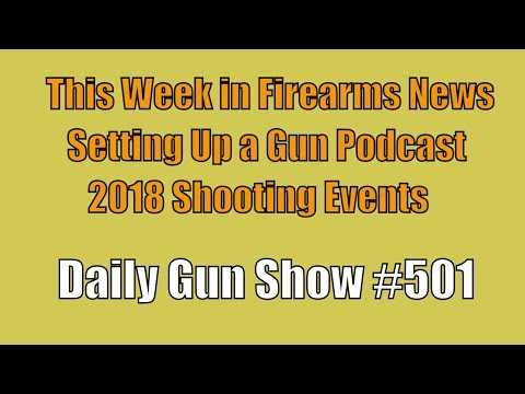 This Week in Firearms News, Setting Up a Gun Podcast, 2018 Shooting Events - Daily Gun Show #501
