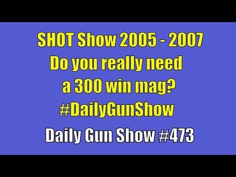 SHOT Show 2005 - 2007, Do you really need a 300 win mag? #DailyGunShow - Daily Gun Show #473