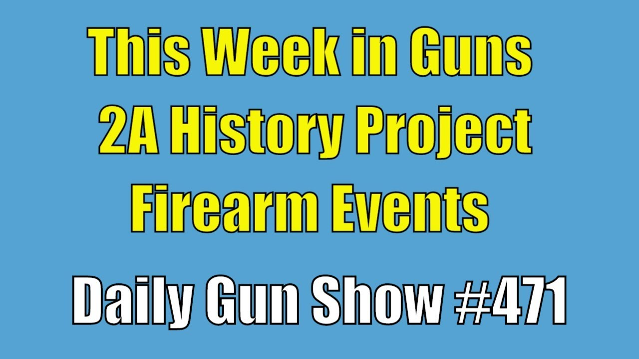 This Week in Guns, 2A History Project, Firearm Events - Daily Gun Show #471