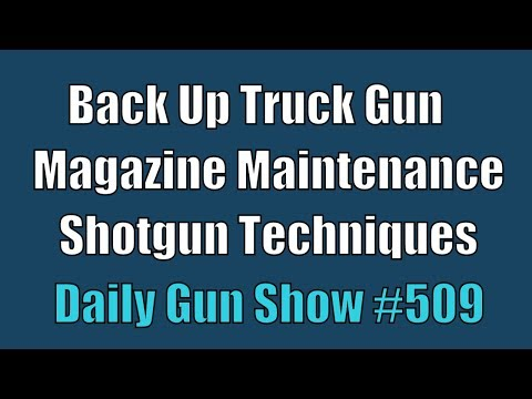 Back Up Truck Gun, Magazine Maintenance , Shotgun Techniques - Daily Gun Show #509