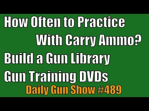 How Often to Practice With Carry Ammo? Build a Gun Library, Gun Training DVDs - Daily Gun Show #489