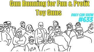 Gun running for fun and profit - Toy Guns - Daily Gun Show #633