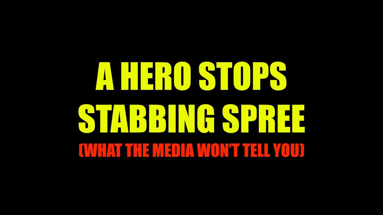 A Hero Stops Stabbing Spree - What The Media Won't Tell You