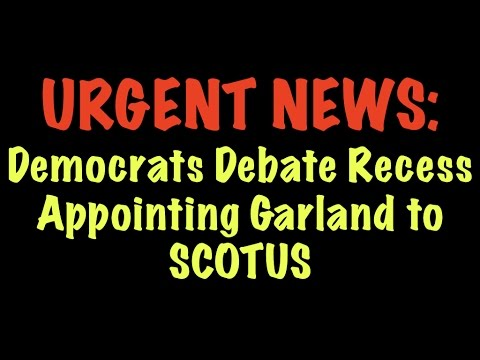 URGENT NEWS: Democrats Debate Recess Appointing Garland to SCOTUS