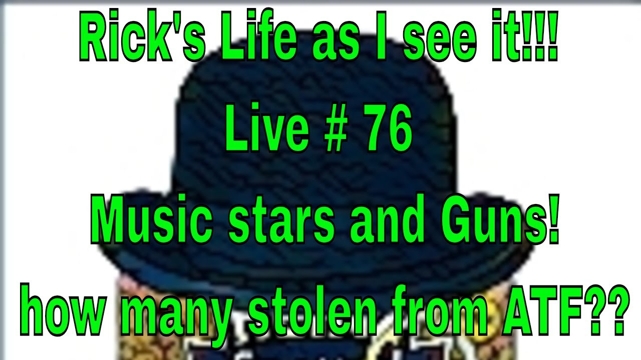 Rick's Life as I see it!!! Live # 76 Music stars and Guns! how many stolen from ATF??