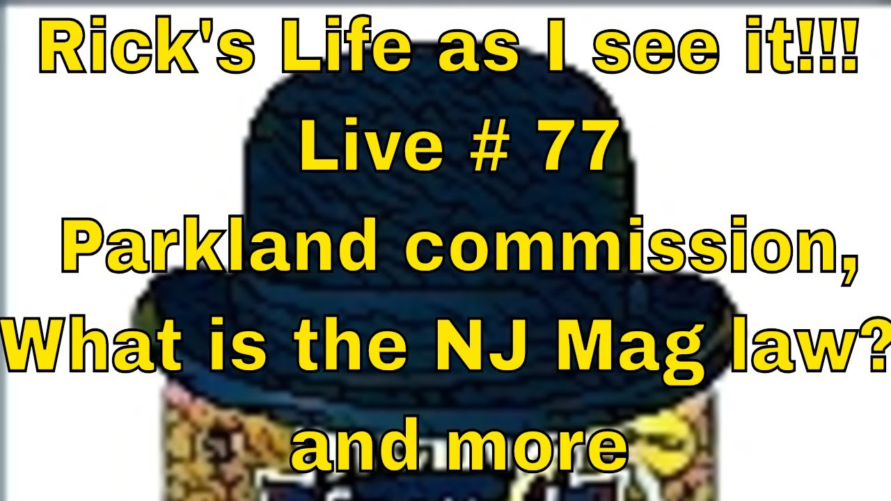 Rick's Life as I see it!!! Live # 77 Parkland commission,What is the NJ Mag law? and more