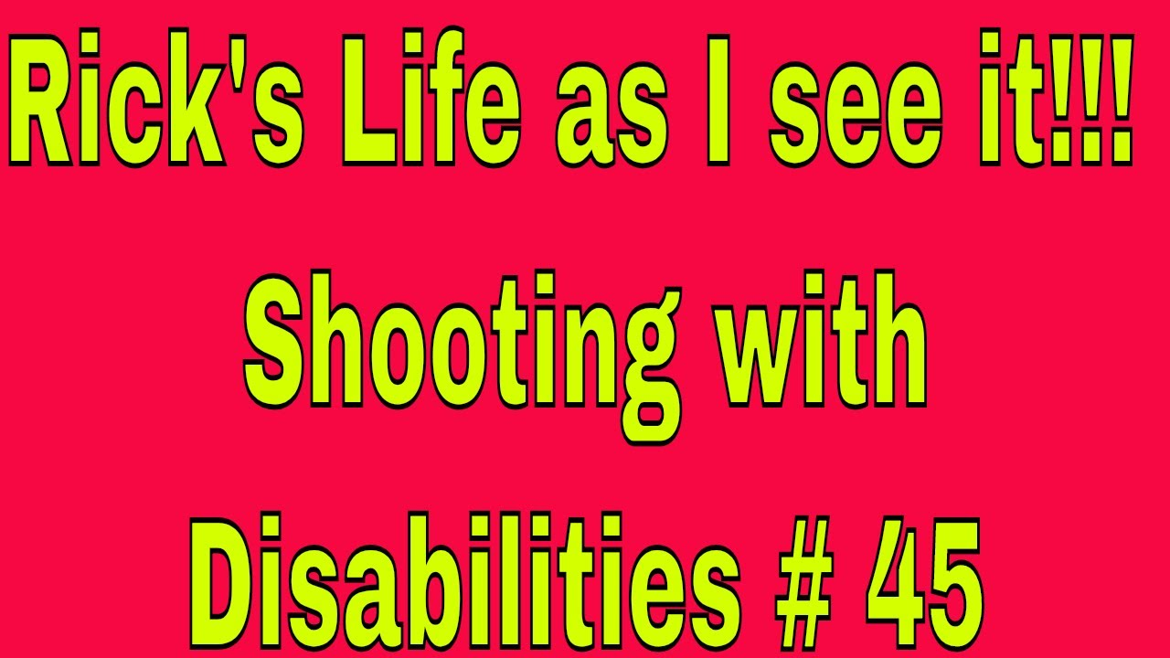 Rick's Life as I see it!!! Shooting with Disabilities # 45
