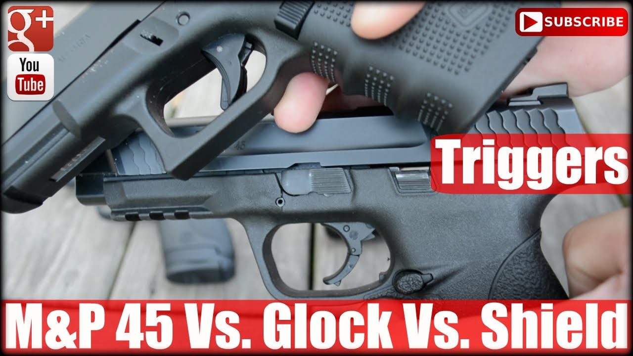 M&P 45 Vs. Glock Vs. Shield Trigger