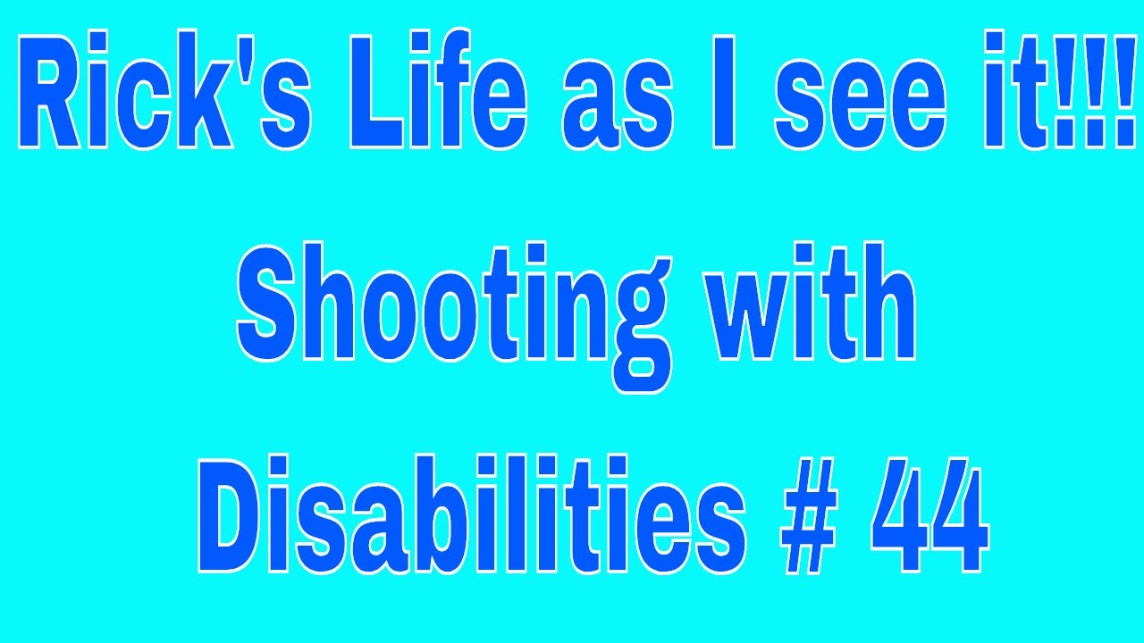 Rick's Life as I see it!!! Shooting with Disabilities # 44 7 pm EST