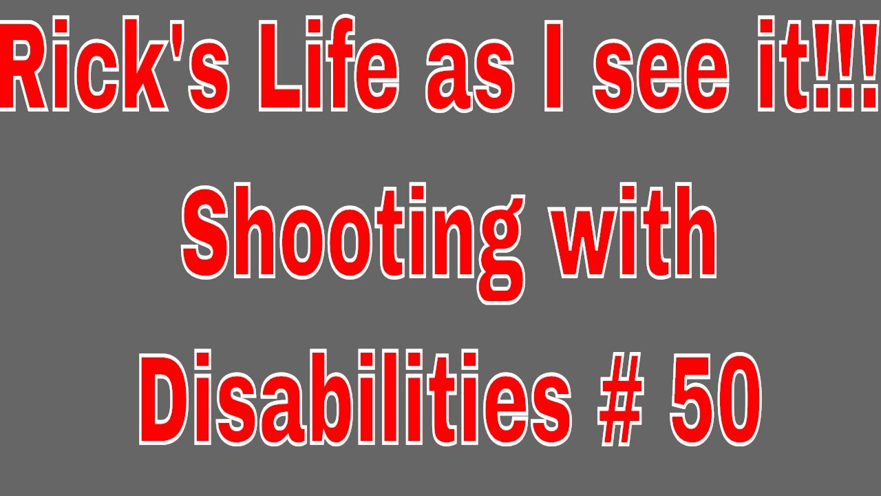 Rick's Life as I see it!!! Shooting with Disabilities # 50