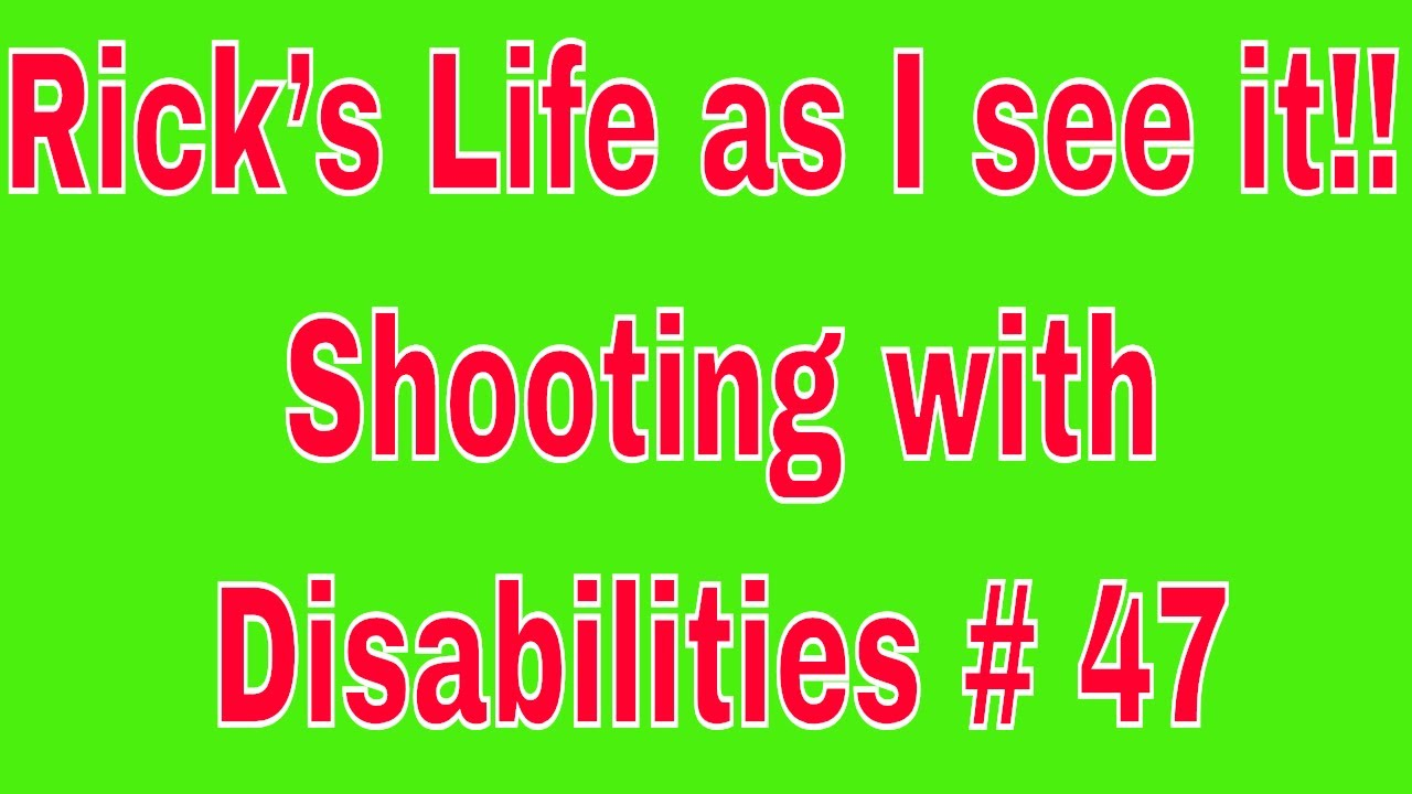 Rick's Life as I see it!!! Shooting with Disabilities # 48