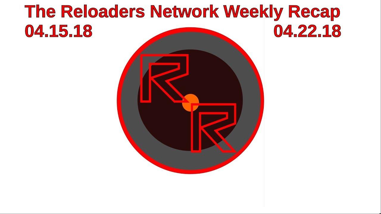 The Reloaders Network Weekly Recap 04.15.18-04.22.18