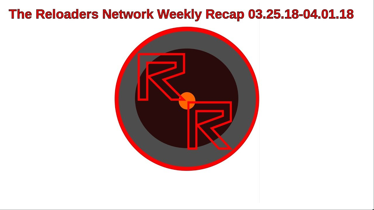 The Reloaders Network Weekly Recap 03.25.18-04.01.18