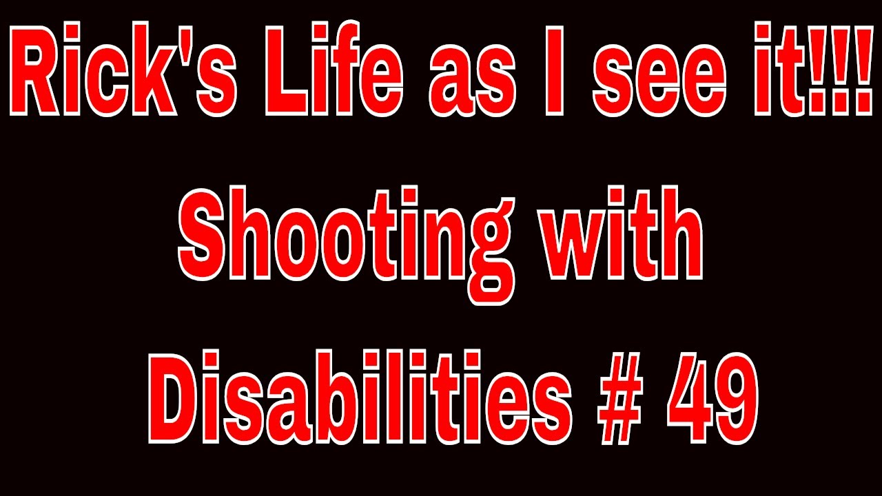 Rick's Life as I see it!!!Shooting with Disabilities # 49