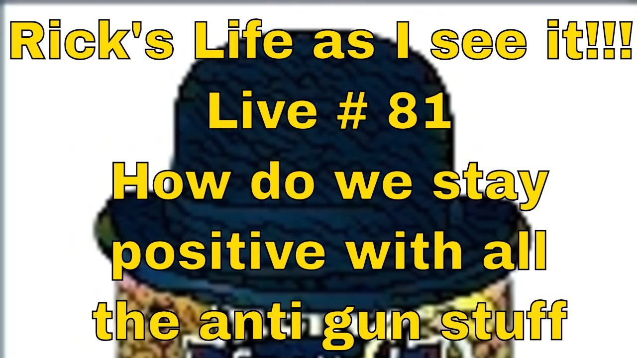 Rick's Life as I see it!!! Live # 81 How do we stay positive with all the anti gun stuff