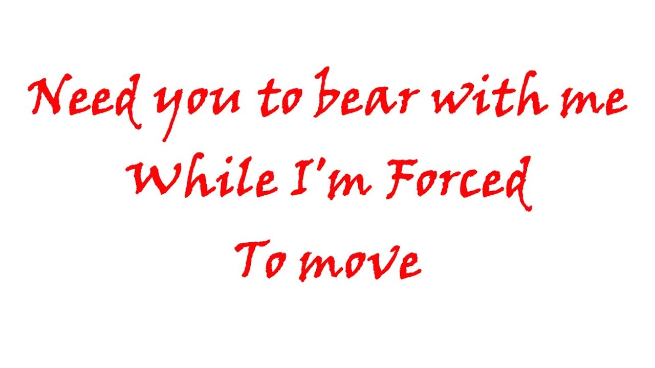 need you to bear with me while i'm forced to move