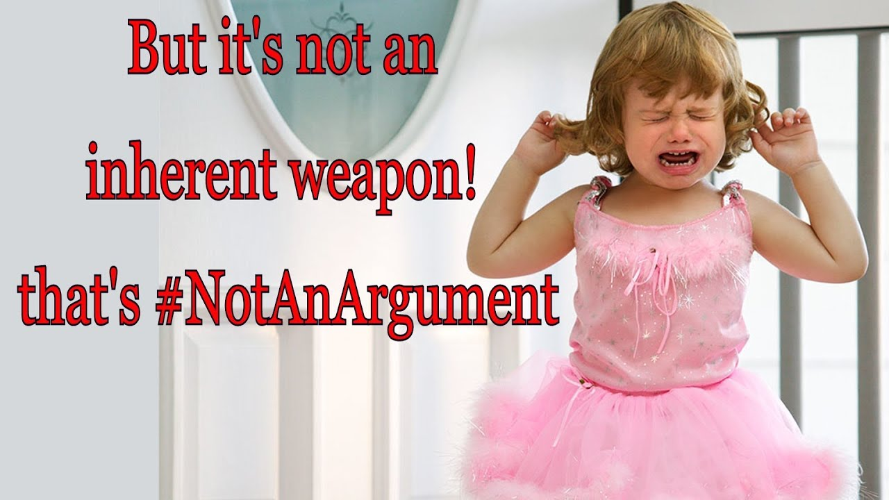 But it's not an inherent weapon! that's #NotAnArgument