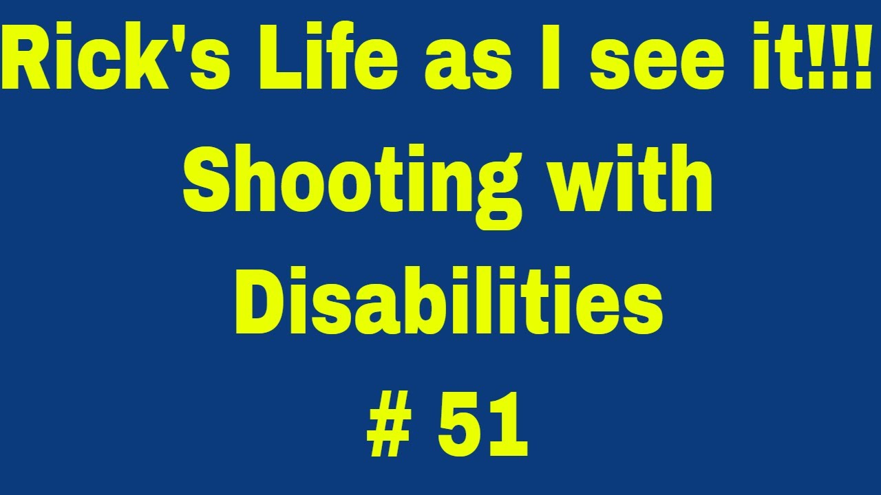 Rick's Life as I see it!!! Shooting with Disabilities # 51