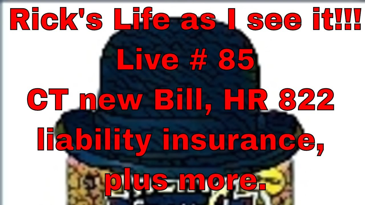 Rick's Life as I see it!!! Live # 85 CT new Bill, HR 822 liability insurance, plus more