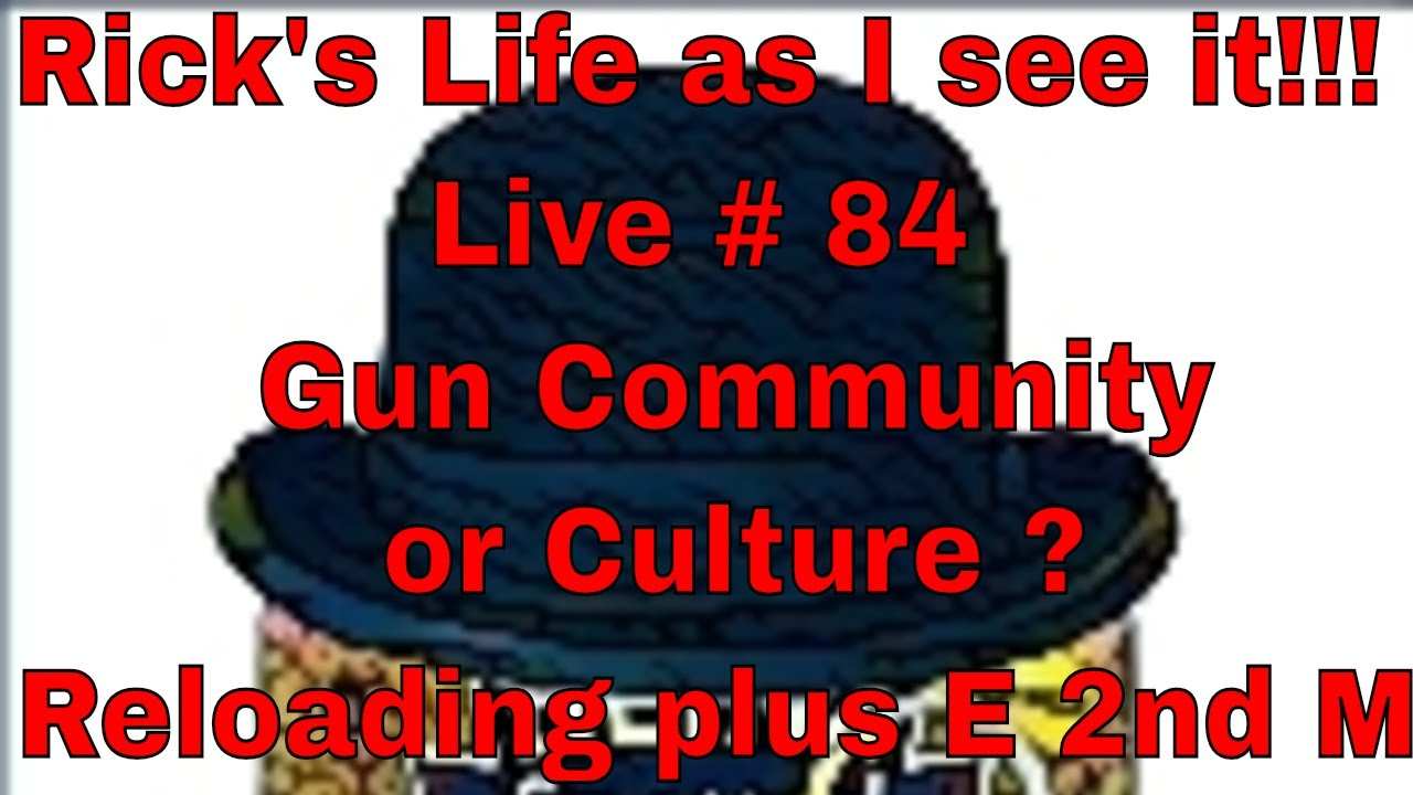 Rick's Life as I see it!!! Live # 84  Gun Community or Culture ? Reloading plus E 2nd M