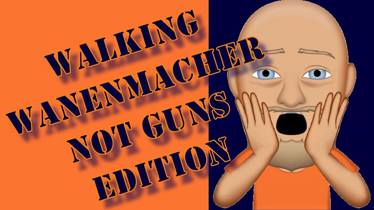 Walking Wanenmacher: Everything But Guns Edition