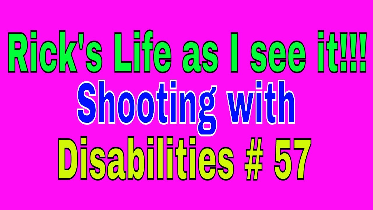 Rick's Life as I see it!!! Shooting with Disabilities # 57