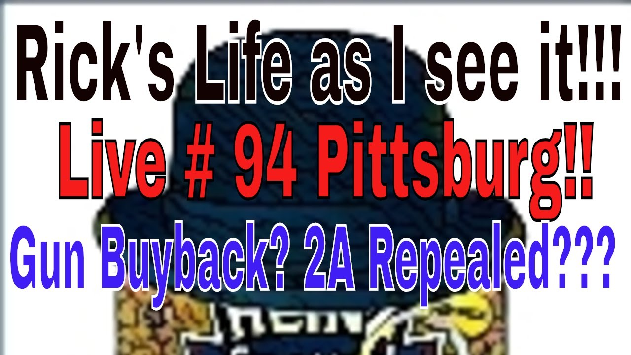 Rick's Life as I see it!!! Live # 94 Pittsburg!! Gun Buyback? 2A Repealed???