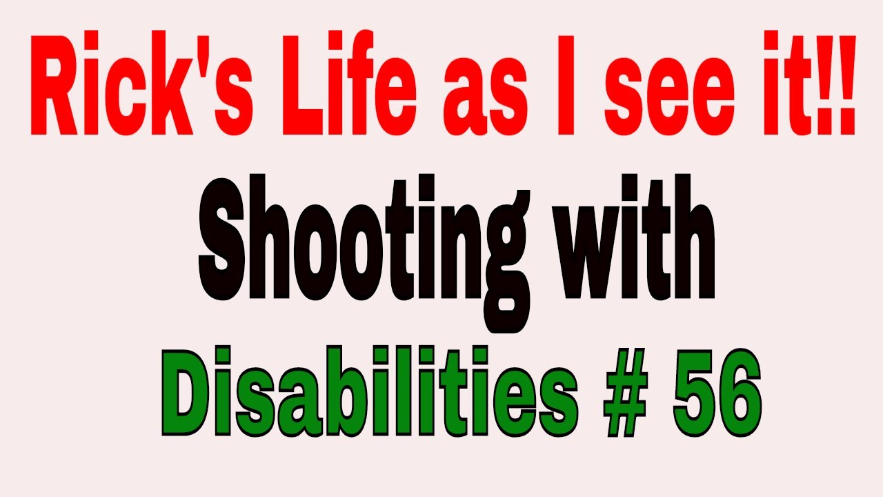 Rick's Life as I see it!!! Shooting with Disabilities # 56
