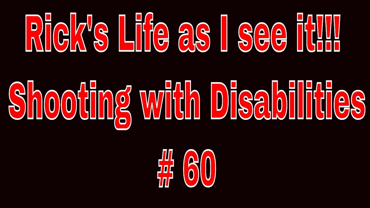 Rick's Life as I see it!!! Shooting with Disabilities # 60