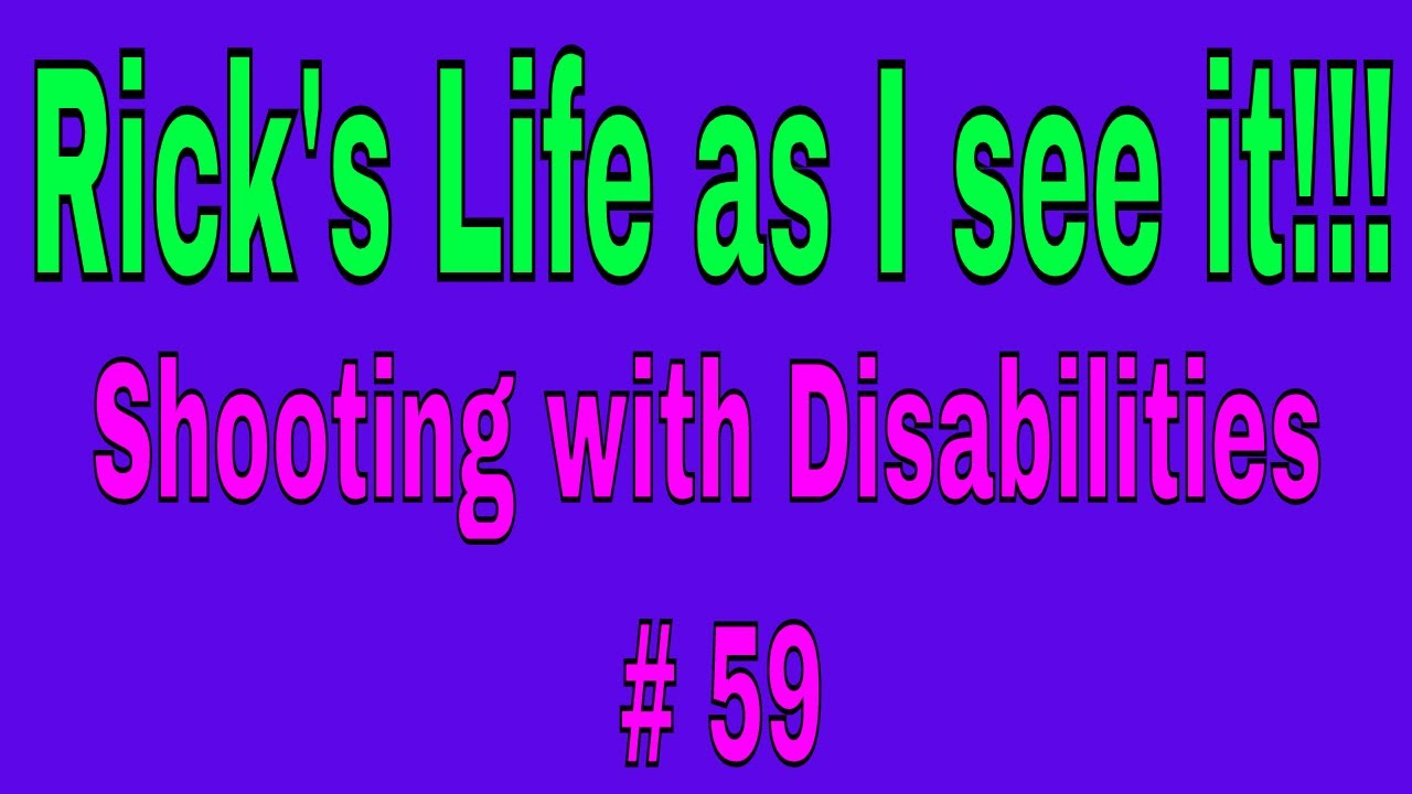 Rick's Life as I see it!!! Shooting with Disabilities # 59
