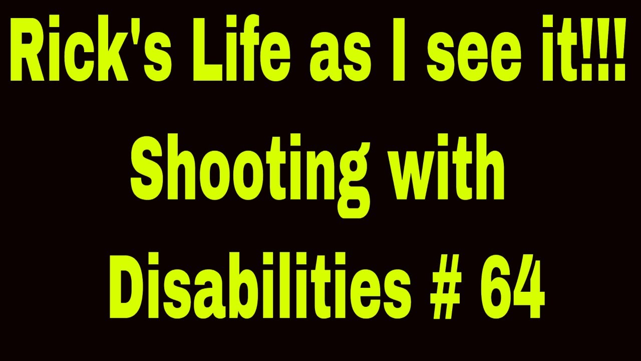 Rick's Life as I see it!!! Shooting with Disabilities # 64