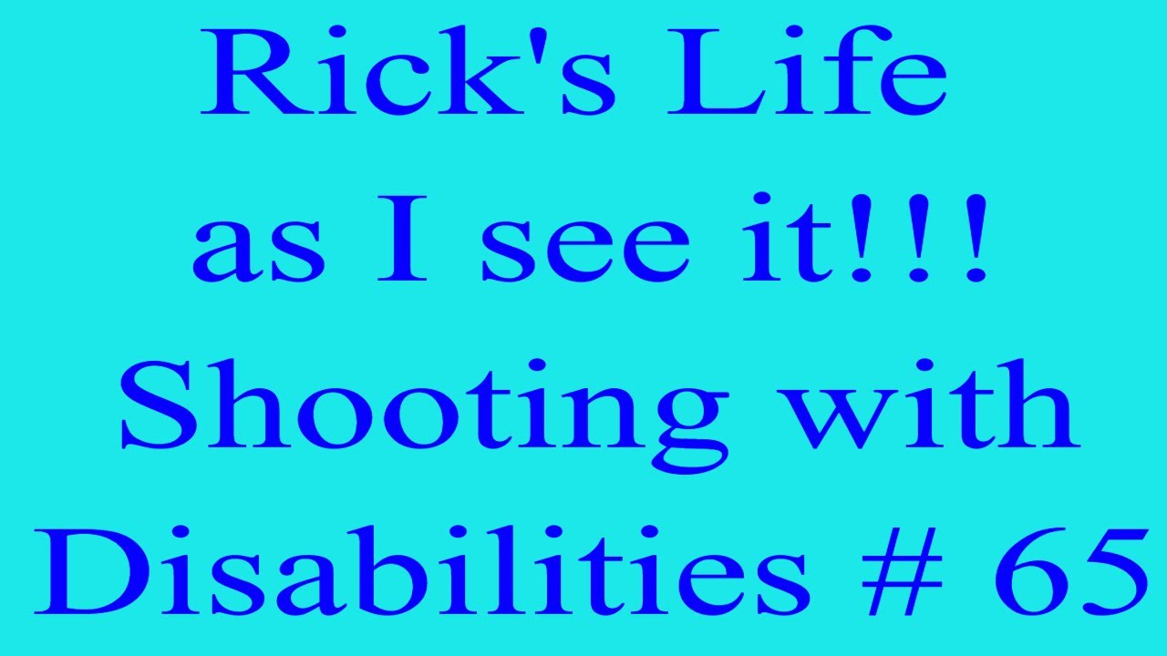 Rick's Life as I see it!!! Shooting with Disabilities # 65