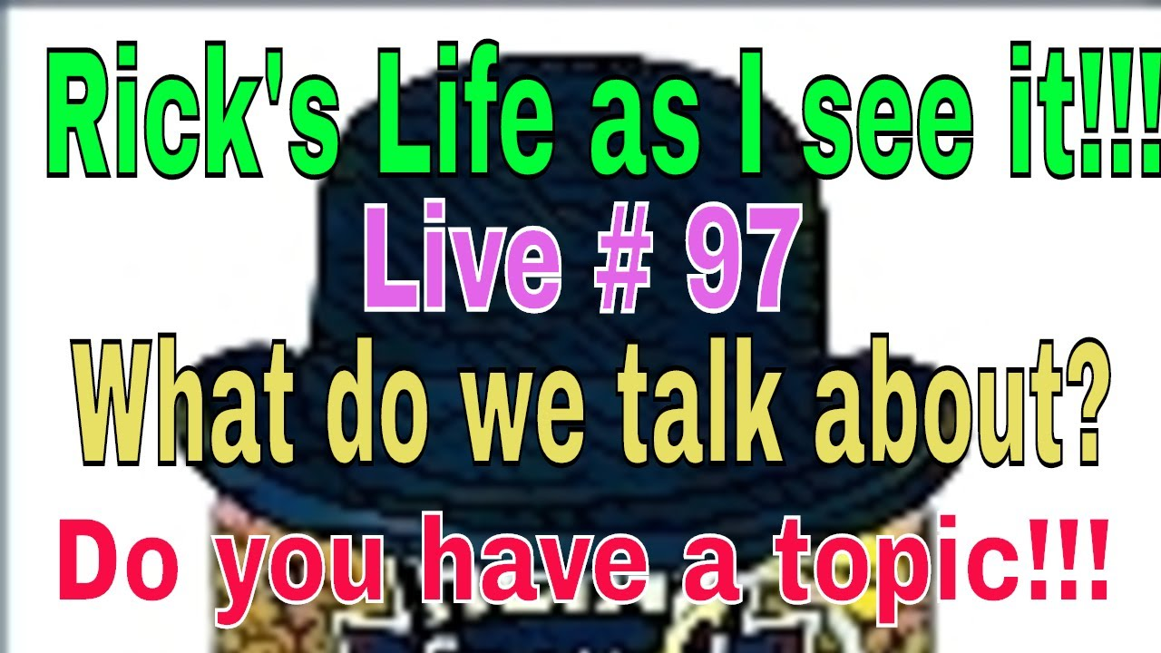 Rick's Life as I see it!!! Live # 97  What do we talk about. Do you have a topic!!!