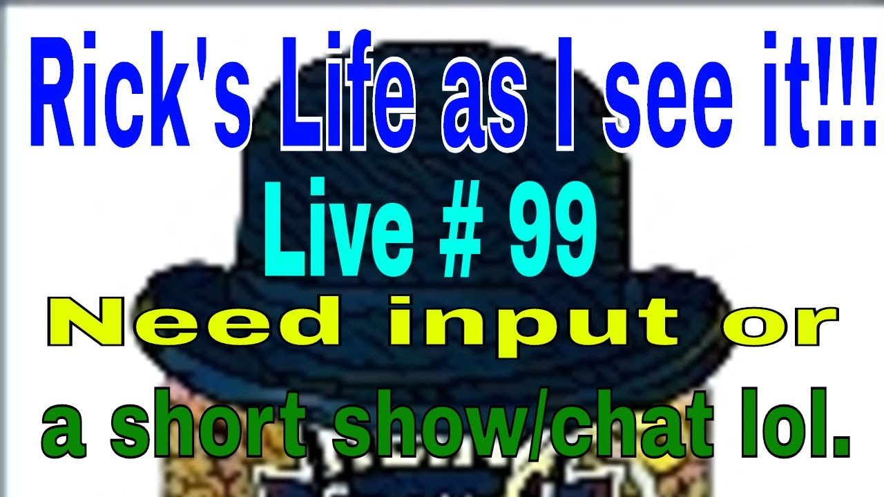 Rick's Life as I see it!!! Live # 99  Need input or a short show/chat lol..
