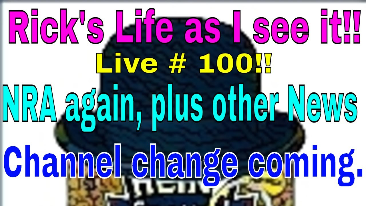 Rick's Life as I see it!!! Live # 100!!  NRA again, plus other News  Channel change coming.