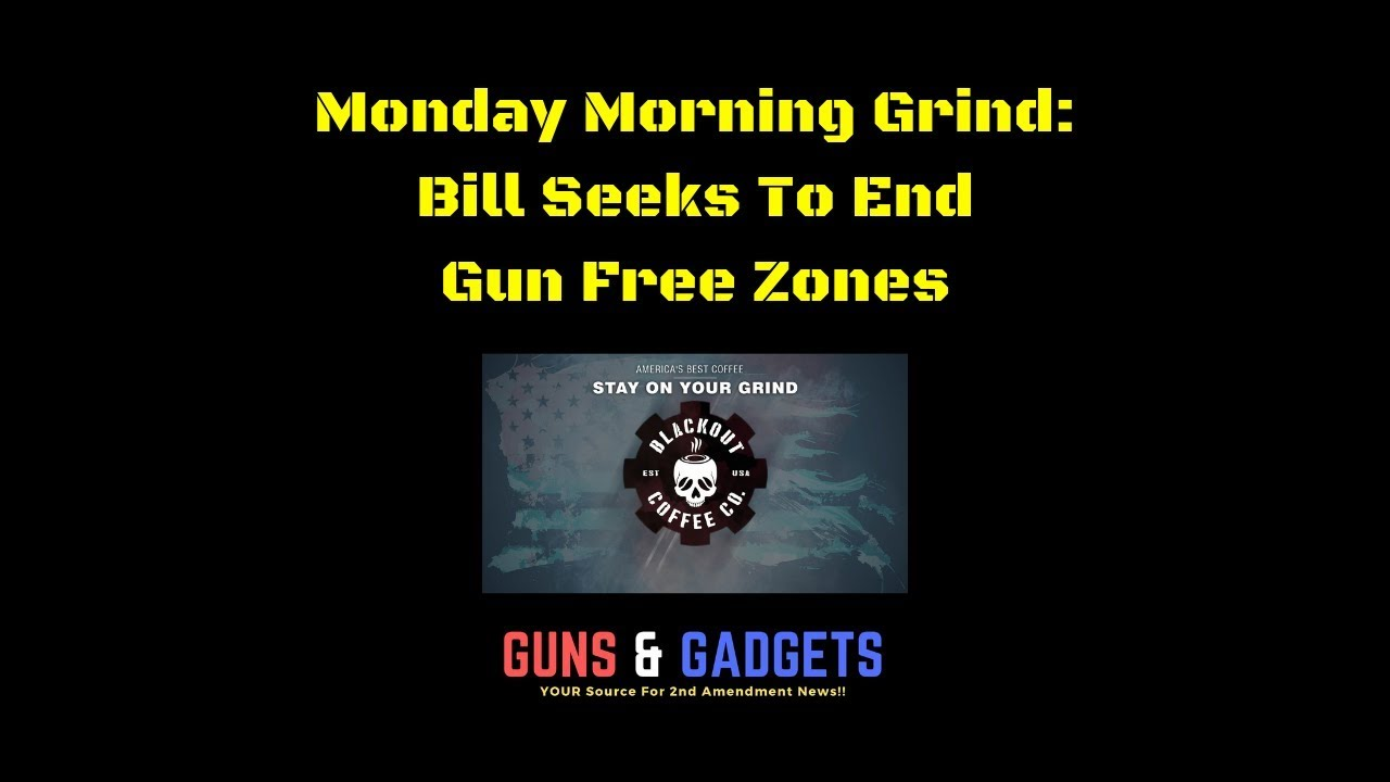 Monday Morning Grind: Bill Seeks To End Gun Free Zones