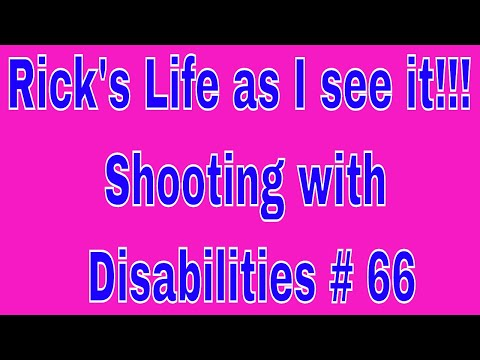 Rick's Life as I see it!!! Shooting with Disabilities # 66