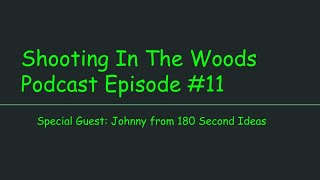 Shooting In The Woods Podcast, Episode #11 with Special Guest Johnny of 180 Second Ideas