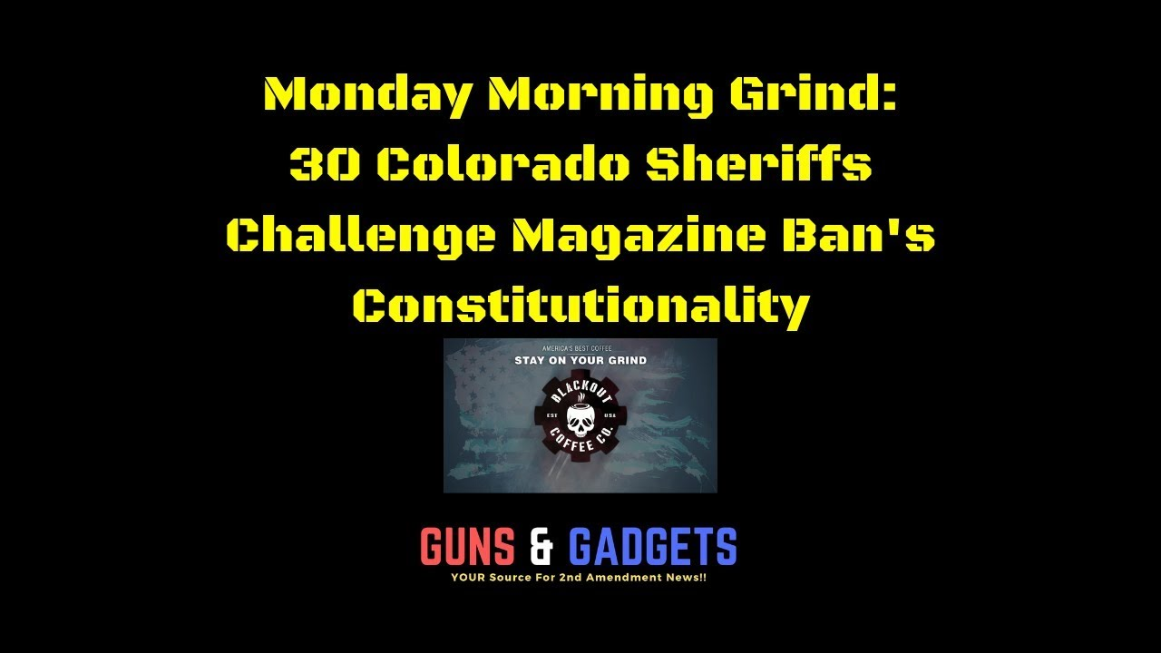 Monday Morning Grind: 30 Colorado Sheriffs Challenge Magazine Ban's Constitutionality