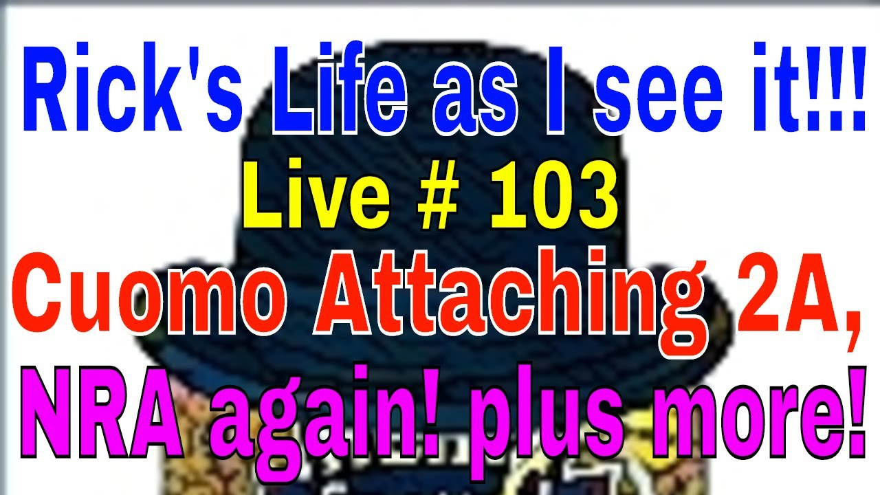 Rick's Life as I see it!!! Live # 103 Cuomo Attaching 2A, NRA again! plus more!