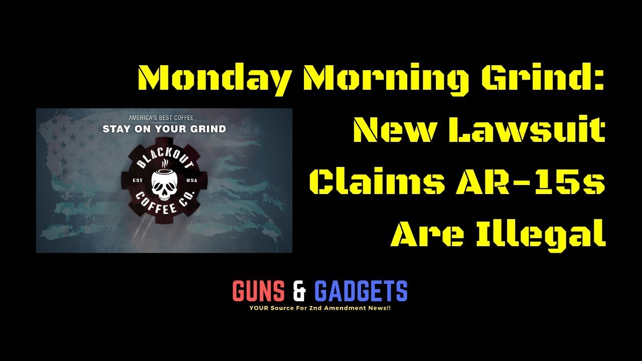 Monday Morning Grind: New Lawsuit Claims AR15s Are Illegal