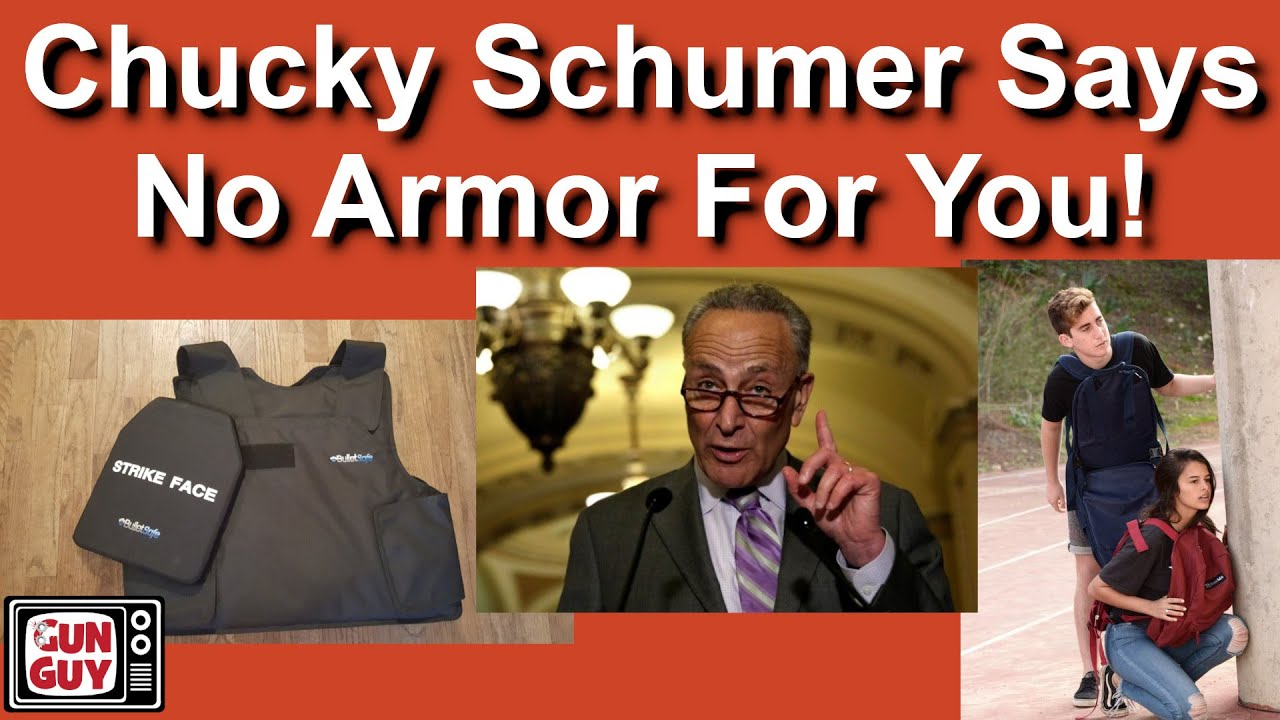 You NEED body armor!  But, little Chucky Schumer says, NO!