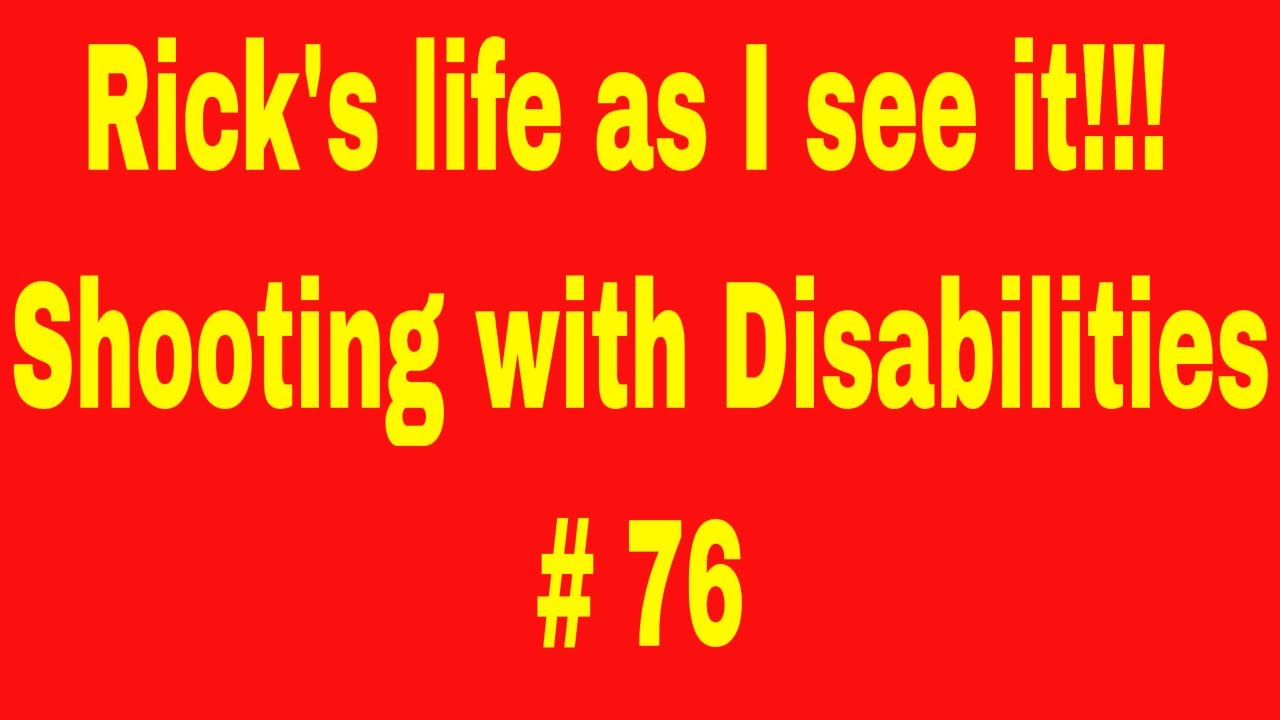 Rick's life as I see it!!! Shooting with Disabilities # 76