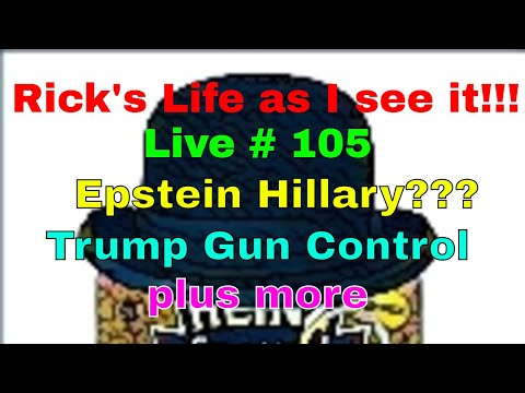 Rick's Life as I see it!!! Live # 105 Epstein Hillary??? Trump Gun Control plus more