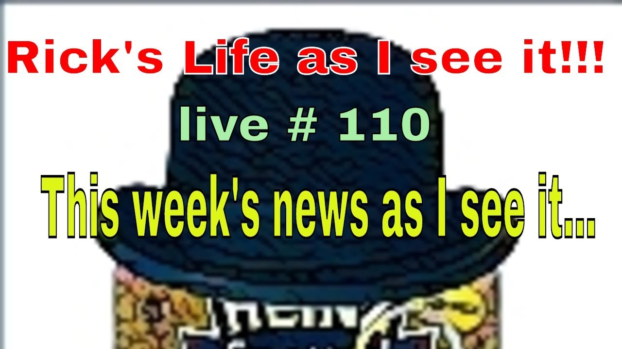 Rick's Life as I see it!!!  live # 110 This week's news as I see it... 3 pm EST