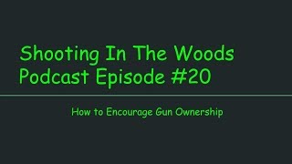 How to Encourage Gun Ownership!!!! Shooting In The Wood Podcast Episode 20