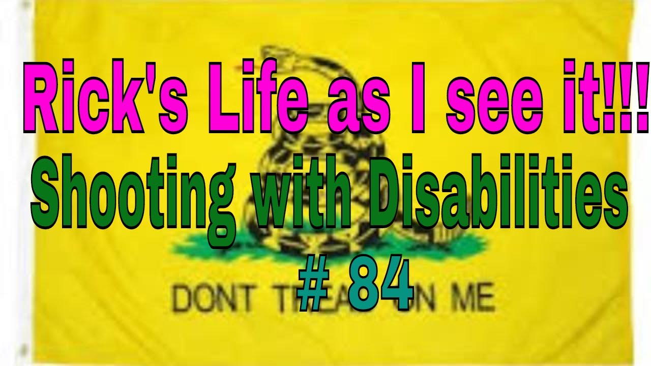 Rick's Life as I see it!!! Shooting with Disabilities # 84