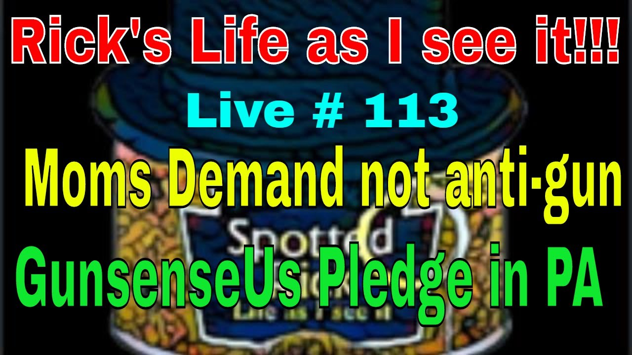 Rick's Life as I see it!!! Live # 113 Moms Demand not anti gun GunsenseUs Pledge in PA