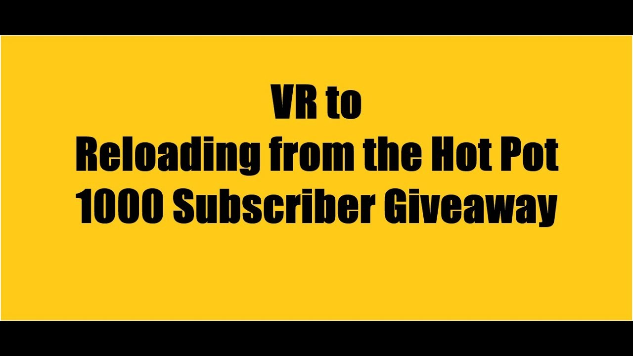 VR for Reloading from the Hot Pot - 1000 subscriber giveaway