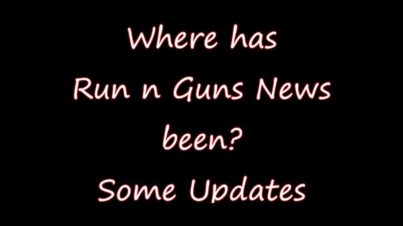 Where has Run N Guns News been? Some Updates Via @RunNGunsNews